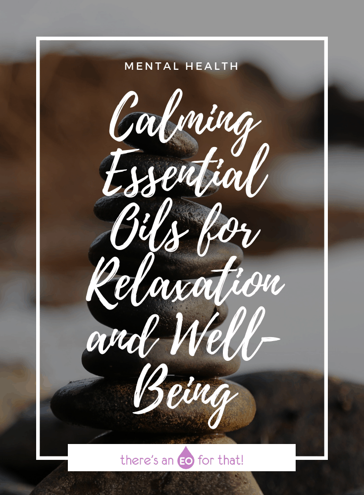 Calming Essential Oils for Relaxation and Well-Being - Learn which essential oils are best for negating heavy and burdensome emotions. (Photo of a stack of river stones)
